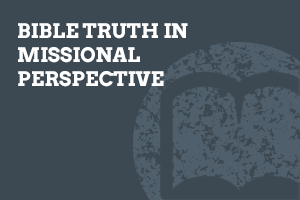 Bible Truth in Missional Perspective